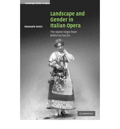 Landscape and Gender in Italian Opera : The Alpine Virgin from Bellini to Puccini