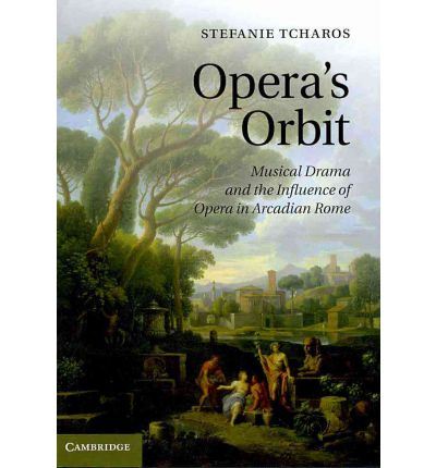 Opera's Orbit : Musical Drama and the Influence of Opera in Arcadian Rome