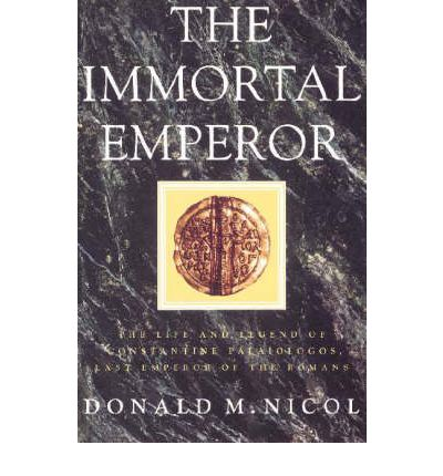 The Immortal Emperor : The Life and Legend of Constantine Palaiologos, Last Emperor of the Romans