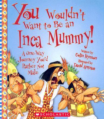 You Wouldn't Want to Be an Inca Mummy! : A One-Way Journey You'd Rather Not Make