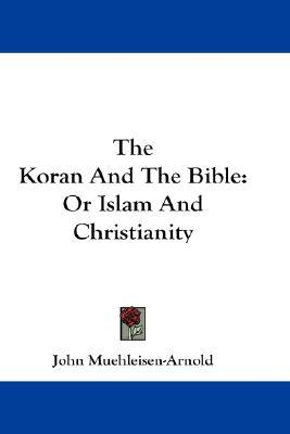 The Koran and the Bible : Or Islam and Christianity