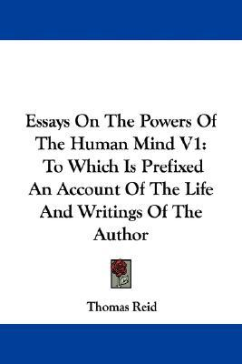 reid essays on the powers of the human mind Essays on the intellectual powers of man reid's works include an inquiry into the human mind on the powers of man (1785), and essays on the active powers of man.