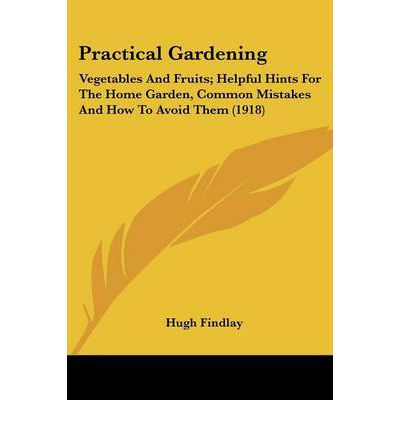 Practical Gardening : Vegetables and Fruits; Helpful Hints for the Home Garden, Common Mistakes and How to Avoid Them (1918)
