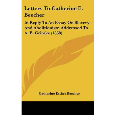 catharine beecher an essay on slavery and abolitionism They spoke about slavery and abolitionism  letters to catharine e beecher, in reply to an essay on slavery and abolitionism, addressed to a e grimké (1837).