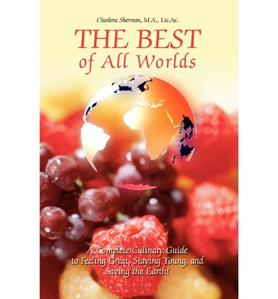 The Best of All Worlds : A Complete Culinary Guide to Feeling Great, Staying Young, and Saving the Earth!