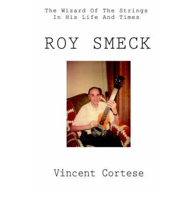 Roy Smeck : The Wizard of the Strings in His Life and Times