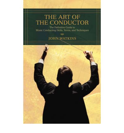 The Art of the Conductor : The Definitive Guide to Music Conducting Skills, Terms, and Techniques