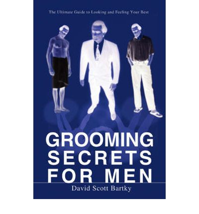 Grooming Secrets for Men : The Ultimate Guide to Looking and Feeling Your Best