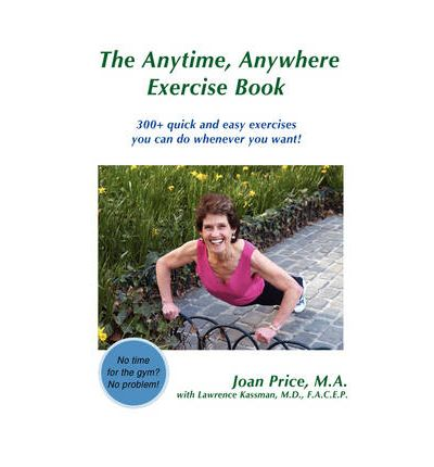 The Anytime, Anywhere Exercise Book : 300+ Quick and Easy Exercises You Can Do Whenever You Want!
