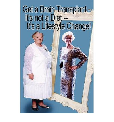 Get a Brain Transplant, It's Not a Diet, It's a Lifestyle Change!