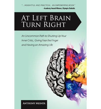 At Left Brain Turn Right : An Uncommon Path to Shutting Up Your Inner Critic, Giving Fear the Finger & Having an Amazing Life!