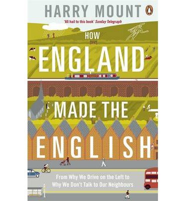 How England Made the English : From Why We Drive on the Left to Why We Don't Talk to Our Neighbours