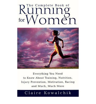 The Complete Book of Running for Women : Everything You Need to Know About Training, Nutrition, Injury Prevention, Motivation, Racing and Much, Much More