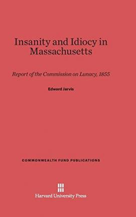 Insanity and Idiocy in Massachusetts : Report of the Commission on Lunacy, 1855