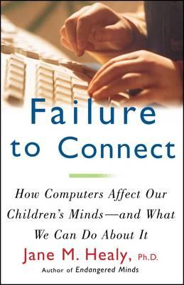 Failure to Connect : How Computers Affect Our Children's Minds - and What We Can Do About it