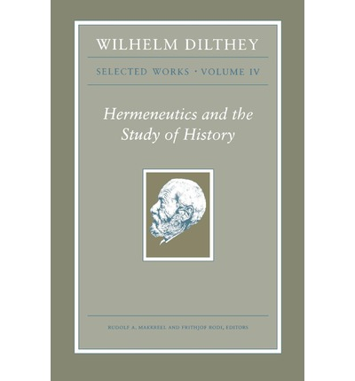 Wilhelm Dilthey: Selected Works: Volume 4 : Hermeneutics and the Study of History