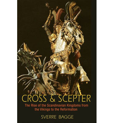 Cross and Scepter : The Rise of the Scandinavian Kingdoms from the Vikings to the Reformation