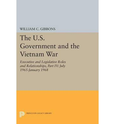 The U.S. Government and the Vietnam War: Executive and Legislative Roles and Relationships: Part 4 : July 1965-January 1968