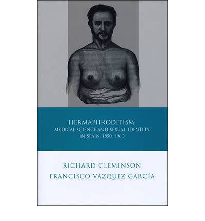 Hermaphroditism, Medical Science and Sexual Identity in Spain, 1850-1960  Ibe...