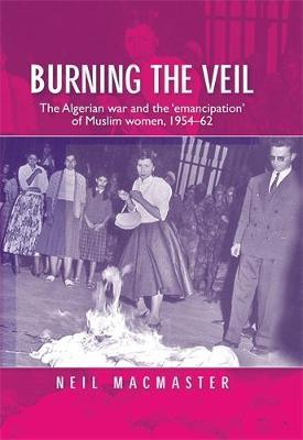 Burning the Veil : The Algerian War and the 'Emancipation' of Muslim Women, 1954-62