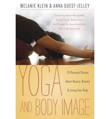 Yoga and Body Image : 25 Personal Stories About Beauty, Bravery and Loving Your Body