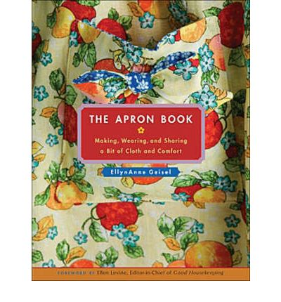 The Apron Book : Making, Wearing, and Sharing a Bit of Cloth and Comfort