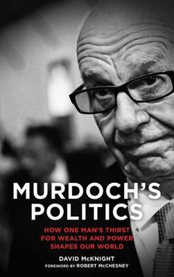 Murdoch's Politics : How One Man's Thirst For Wealth and Power Shapes Our World