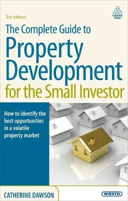 The Complete Guide to Property Development for the Small Investor : How to Identify the Best Opportunities in a Volatile Property Market