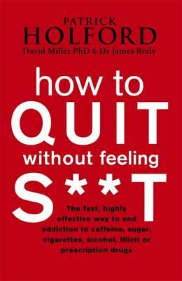 How to Quit without Feeling S**t : The Fast, Highly Effective Way to End Addiction to Caffeine, Sugar, Cigarettes, Alcohol, Illicit or Prescription Drugs