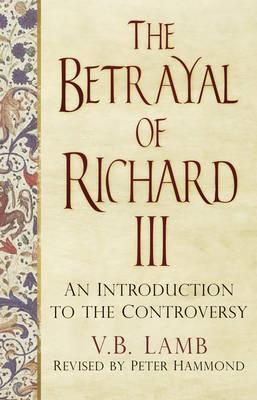 The Betrayal of Richard III : An Introduction to the Controversy