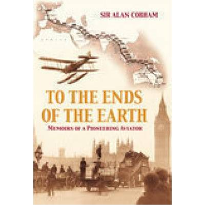 To The Ends Of The Earth Sir Alan J Cobham 9780752444000