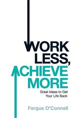 Work Less, Achieve More : Fergus O'Connell : 9780755318698