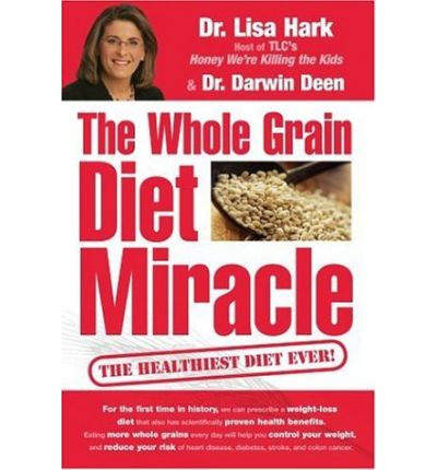 The Whole Grain Diet Miracle : The Healthiest Diet Ever!