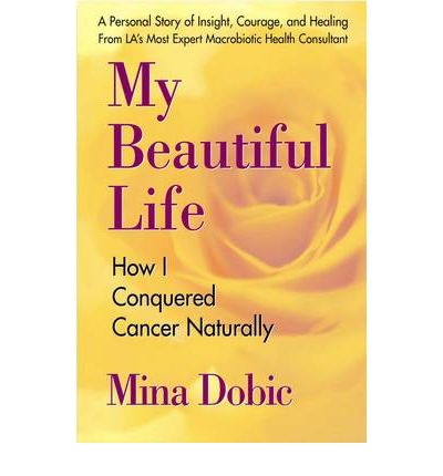 My Beautiful Life : How I Conquered Cancer Naturally