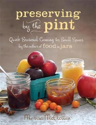 Preserving by the Pint : Quick Seasonal Canning for Small Spaces from the Author of Food in Jars