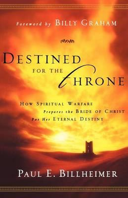 Destined for the Throne : How Spiritual Warfare Prepares the Bride of Christ for Her Eternal Destiny