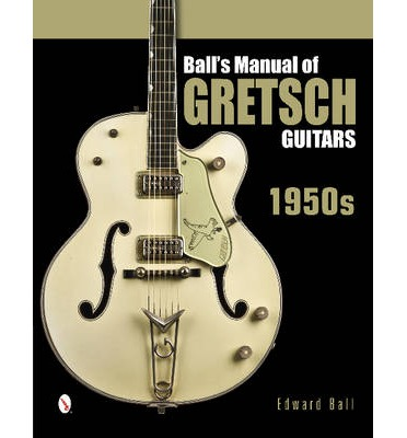Ball's Manual of Gretsch Guitars