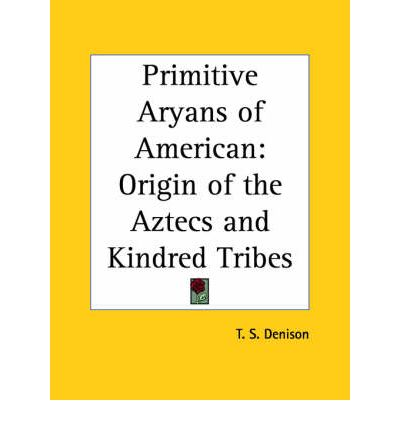 Primitive Aryans of American: Origin of the Aztecs and Kindred Tribes (1908)