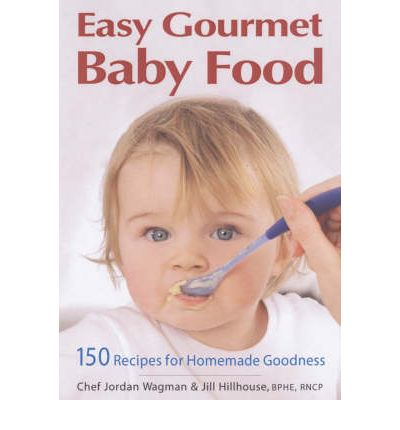 Easy Gourmet Baby Food : 150 Recipes for Homemade Goodness