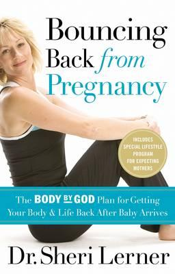 Bouncing Back from Pregnancy : The Body by God Plan for Getting Your Body and Life Back After Baby Arrives