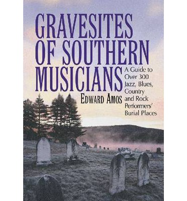 Gravesites of Southern Musicians : A Guide to Over 300 Jazz, Blues, Country and Rock Performers' Burial Places