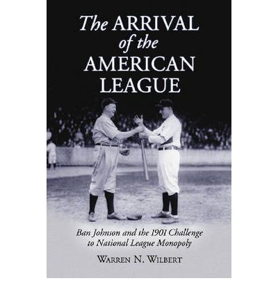 The Arrival of the American League : Ban Johnson and the 1901 Challenge to National League Monopoly