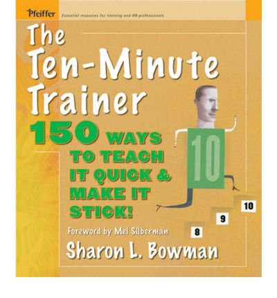 The Ten-Minute Trainer: 129 Ways to Teach it Quick and Make it Stick!