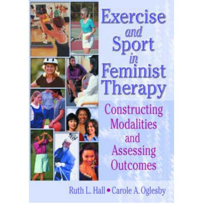 Exercise and Sport in Feminist Therapy : Constructing Modalities and Assessing Outcomes