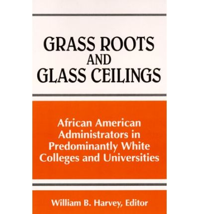 Grass Roots and Glass Ceilings : African American Administrators in Predominantly White Colleges and Universities