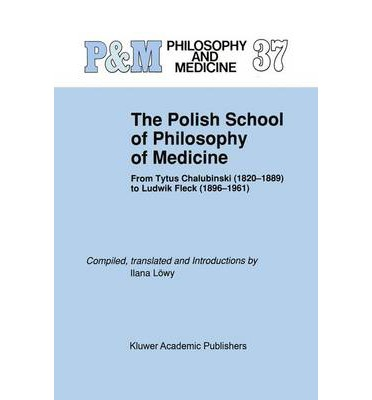 The Polish School of Philosophy of Medicine : From Tytus Chalubinski (1820-1889) to Ludwik Fleck (1896-1961)