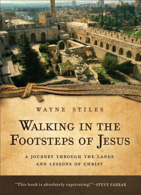 Walking in the Footsteps of Jesus : A Journey Through the Lands and Lessons of Christ