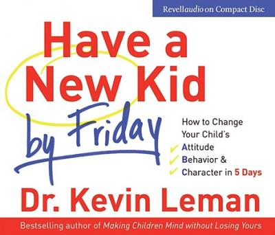Have a New Kid by Friday : How to Change Your Child's -  Attitude, Behaviour and Character in 5 Days
