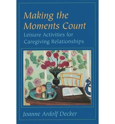 Making the Moments Count : Leisure Activities for Caregiving Relationships