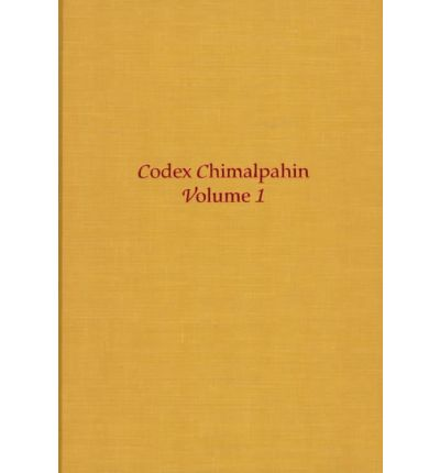 Codex Chimalpahin: Society and Politics in Mexico Tenochtitlan, Tlatelolco, Texcoco, Culhuacan and Other Nahua Altepetl in Central Mexico v.1